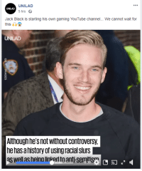 When you do something about Jack Black but have to somehow grt Pewdiepie in it: UNILAD  UNILAD  5 hrs  Jack Black is starting his own gaming YouTube channel... We cannot wait for  this ia  UNILAD  Although hes not without controversy,  he has ahistory of using racial slurs  as well as heina linkerl to anti-semitism When you do something about Jack Black but have to somehow grt Pewdiepie in it