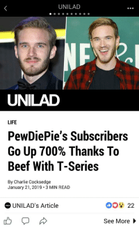 unilad: UNILAD  UNILAD  LIFE  PewDiePie's Subscribers  Go Up 700% Thanks To  Beef With T-Series  By Charlie Cocksedge  January 21,2019 3 MIN READ  UNILAD's Article  UNLAD  See More