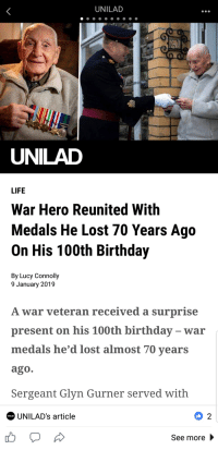 unilad: UNILAD  UNILAD  LIFE  War Hero Reunited With  Medals He Lost 70 Years Ago  On His 100th Birthday  By Lucy Connolly  9 January 2019  A war veteran received a surprise  present on his 100th birthday - war  medals he'd lost almost 70 years  ago.  Sergeant Glyn Gurner served with  UNILAD's article  0 2  UNILAD  See more