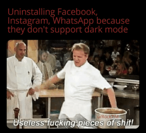 Blessed dark mode: Uninstalling Facebook,  Instagram, WhatsApp because  they don't support dark mode  u/Rock7IM  Useless fucking pieces of shit! Blessed dark mode