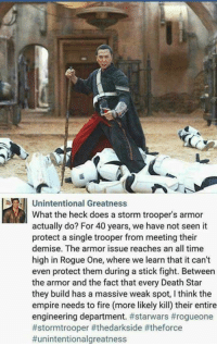 unintentional: Unintentional Greatness  What the heck does a storm trooper's armor  actually do? For 40 years, we have not seen it  protect a single trooper from meeting their  demise. The armor issue reaches an all time  high in Rogue One, where we learn that it can't  even protect them during a stick fight. Between  the armor and the fact that every DeathStar  they build has a massive weak spot, l think the  empire needs to fire (more likely kill) their entire  engineering department