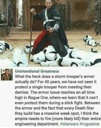 Death Star, Lightsaber, and Memes: Unintentional Greatness  What the heck does a storm trooper's armor  actually do? For 40 years, we have not seen it  protect a single trooper from meeting their  demise. The armor issue reaches an all time  high in Rogue One, where we learn that it can't  even protect them during a stick fight. Between  the armor and the fact that every Death Star  they build has a massive weak spot, l think the  empire needs to fire (more likely kill) their entire  engineering department. @updates_in_cinema_v2.0 - I mean, he's not wrong... from @heroes.villains.daily - 🙌🏽😂 ● ● ● stormtrooper starwars theforce thedarkside darthvader starwarsnews lukeskywalker lightsaber force RogueOne yoda football playoffs movies movienews film movie facts funny lol laugh hilarious lmfao updatesincinema