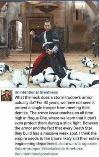 "Posted by Darío García Pichardo on ""Just Jedi Memes"": Unintentional Greatness  What the heck does a storm trooper's armor  actually do? For 40 years, we have not seen it  protect a single trooper from meeting their  demise. The armor issue reaches an all time  high in Rogue One, where we learn that it can't  even protect them during a stick fight. Between  the armor and the fact that every Death Star  they build has a massive weak spot, I think the  empire needs to fire (more likely kill) their entire  engineering department. Posted by Darío García Pichardo on ""Just Jedi Memes"""