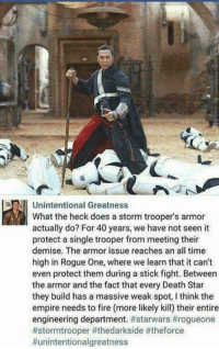 unintentional: Unintentional Greatness  What the heck does a storm trooper's armor  actually do? For 40 years, we have not seen it  protect a single trooper from meeting their  demise. The armor issue reaches an all time  high in Rogue One, where we learn that it can't  even protect them during a stick fight. Between  the armor and the fact that every Death Star  they build has a massive weak spot, I think the  empire needs to fire (more likely kill) their entire  engineering department.