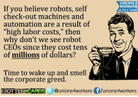 """Memes, Smell, and Ups: UNIONS 4  If you believe robots, self  self  check-out machines and  WORKERS  on FB & Twitter  automation are a result of  """"high labor costs,"""" then  why don't we see robot  CEOs since they cost tens  of millions of dollars?  Time to wake up and smell  the corporate greed.  ROTTEN CARDS  Qunions4workers flunions4workers Ain't that the truth. Unions 4 Workers"""