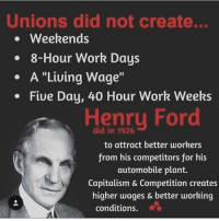 "Memes, Work, and Capitalism: Unions did not create...  Weekends  8-Hour Work Days  A ""Living Wage""  Five Day, 40 Hour Work Weeks  Henry Ford  to attract better workers  from his competitors for his  automobile plant.  Capitalism & Competition creates  higher wages & better working  conditions. Anti Union because I'm pro economics, pro capitalism because I'm pro worker"