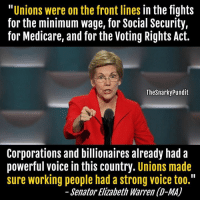 """Elizabeth Warren, Memes, and Work: Unions were on the front lines  in the fights  for the minimum wage, for Social Security,  for Medicare, and for the Voting Rights Act.  The Snarkypundit  Corporations and billionaires already had a  powerful voice in this country  Unions made  sure working people had a strong voice too.""""  Senator Elizabeth Warren (D-MA) The decline in wages in this country is directly correlated to the decline in union membership. Republicans, especially Ronald Reagan have been trying to destroy unions. < Snarky Pundit> LIKE and select notifications on!"""