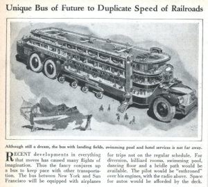 """A Dream, Dancing, and Future: Unique Bus of Future to Duplicate Speed of Railroads  Although still a dream, the bus with landing fields, swimming pool and hotel services is not far away.  ECENT developments in everything for trips not on the regular schedule. For  that moves has caused many flights of diversion, billiard rooms, swimming pool,  imagination. Thus the fancy conjures up dancing floor and a bridle path would be  a bus to keep pace with other transporta available. The pilot would be """"enthroned""""  tion. The bus between New York and San over his engines, with the radio above. Space  Francisco will be equipped with airplanes for autos would be afforded by the deck.  ее scifiseries:  Aircraft Carrier Bus"""