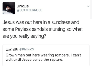 confirmed: Jesus is a Hypebeast: Unique  @SCAMBERROSE  Jesus was out here in a sundress and  some Payless sandals stunting so what  are you really saying?  čas'.щі @PhillyKG  Grown men out here wearing rompers. I can't  wait until Jesus sends the rapture. confirmed: Jesus is a Hypebeast
