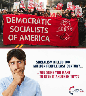 Socialism Is A Disaster #SocialismSucks: UNITE  NOMEN  WORLD  UNITE!  DEMOCRATIC  SOCIALISTS  OF AMERICA  SOCIALISM KILLED 100  MILLION PEOPLE LAST CENTURY  YOU SURE YOU WANT  TO GIVE IT ANOTHER TRY??  TURNING  POINT USA Socialism Is A Disaster #SocialismSucks
