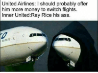 united airlines: United Airlines: I should probably offer  him more money to switch flights  Inner United Ray Rice his ass.