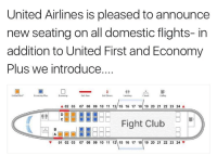 United: United Airlines is pleased to announce  new seating on all domestic flights- in  addition to United First and Economy  Plus we introduce....  Economy Plus  Exit Row  Exit Doors  United First  A 02 03 07 08 09 10 11 12/ 15 16 17 18 19 20 21 22 23 24 A  Fight Club  BEE  01 02 03 07 08 09 10 11 12 15 16 17 18 19 20 21 22 23 24