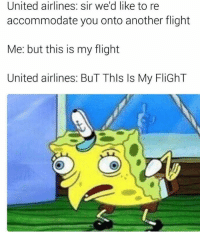 United: United airlines: sir we'd like to re  accommodate you onto another flight  Me: but this is my flight  United airlines: BuT Thls ls My FliGhT