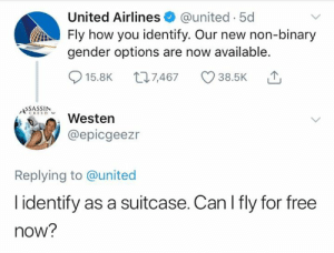 united airlines: United Airlines @united 5d  Fly how you identify. Our new non-binary  gender options are now available.  015.8K t 7,467 38.5K ,  SSASSIN  AWesten  @epicgeezr  Replying to @united  l identify as a suitcase. Can I fly for free  now?