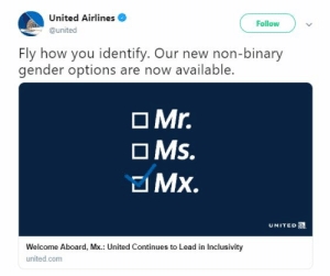 """Fly with us and we will participate in your delusion!"" is a strange policy. 🤔: United Airlines  @united  Follow  Fly how you identify. Our new non-binary  gender options are now available.  O Mr.  Ms.  UNITED  Welcome Aboard, Mx.: United Continues to Lead in Inclusivity  united.com ""Fly with us and we will participate in your delusion!"" is a strange policy. 🤔"