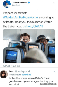 United: United Airlines  @united  Prepare for takeoff  #SpiderMan FarFromHome is coming to  a theater near you this summer. Watch  the trailer now: uafly.co/6Ri17N  UNITEO  UNITED  1/15/19, 2:00 PM  Layo @coollayo 1d  Replying to @united  Is this the scene where Peter's friend  gets beaten up and dragged out by your  security?  PIC.COLLAGE