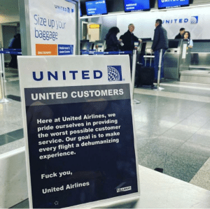 Fake United signs posted at the airport (@TGLNYC on IG): UNITED  AMStonal  Size up your  baggage  UNITED  sndrto  Basic Eamony  UNITED  UNITED CUSTOMERS  Here at United Airlines, we  pride ourselves in providing  the worst possible customer  service. Our goal is to make  every flight a dehumanizing  experience.  Fuck you,  United Airlines  T.G.L.e Fake United signs posted at the airport (@TGLNYC on IG)