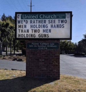 Church, Guns, and United: United Church  WE'D RATHER SEE TWO  MEN HOLDING HANDS  THAN TWO MEN  HOLDING GUNS  In Unversay  Place  Pastor Cathlynn Law  loin Us Sundays 10:00am  Ucup.org See someone gets it ! via /r/wholesomememes https://ift.tt/2Kto10U