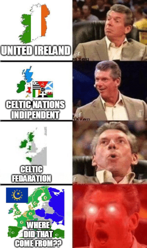 what??? how??: UNITED IRELAND  CELTIC NATIONS  INDIPENDENT  CELTIC  FEDARATION  WHERE  DID THAT  COME FROM?? what??? how??