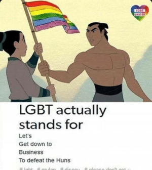 Lgbt, Business, and United: UNITED  LGBT actually  stands for  Let's  Get down to  Business  To defeat the Huns These damn Huns