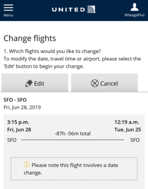 Please note this flight involves a date change.: UNITED  MileagePlus  Menu  Change flights  1. Which flights would you like to change?  To modify the date, travel time or airport, please select the  'Edit' button to begin your change.  Edit  Cancel  SFO SFO  Fri, Jun 28, 2019  3:15 р.m.  12:19 a.m.  Fri, Jun 28  Tue, Jun 25  -87h -56m total  SFO  SFO  Please note this flight involves a date  change Please note this flight involves a date change.