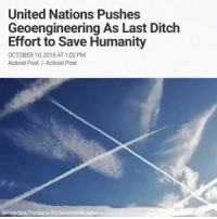 """Global Warming, Memes, and Alarm: United Nations Pushes  Geoengineering As Last Ditch  Effort to Save Humanity  OCTOBER 10, 2018 AT 1:02 PM  Activist Post Activist Post  @Freedom Faction x @ChemtrailsWorldWide @Regran_ed from @freedom_faction - Thoughts? In their new report the UnitedNations is sounding alarm bells about the need for controversial climateengineering technology. On October 8 the United Nations' IntergovernmentalPanelonClimateChange released a new report which makes several calls for further investigating climate engineering technology known as geoengineering. The IPCC report, titled """" GlobalWarming of 1.5 °C, an IPCC special report on the impacts of global warming of 1.5 °C above pre-industrial levels and related global greenhousegas emission pathways"""", warns that without investment into geoengineering technology the Earth's temperature will continue to increase. Geoengineering is the deliberate and large-scale manipulation of the weather and climate using a variety of technologies. One popular form of geoengineering being explored by IPCC scientists is known as SolarRadiationManagement (SRM), a process which involves planes spraying aerosols in the skies designed to reflect sunlight in an effort to combat """" anthropogenicglobalwarming."""" Despite the renewed call for SRM, the IPCC admits that geoengineering is currently unpopular due to potential health and climate effects. Chapter 4 of the IPCC report states, Even in the uncertain case that the most adverse side effects of SRM can be avoided, public resistance, ethical concerns and potential impacts on sustainabledevelopment could render SRM economically, socially and institutionally undesirable. However, following the IPCC's new report most of the media has now begun to report favorably on the controversial proposal. Science Daily released a piece titled, """"Crisis management: Seven ways to engineer climate,"""" while Business Insider opted for a more direct push for geoengineering with their piece, """"Ther"""