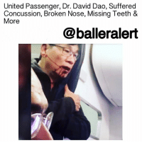 "Chicago, Children, and Concussion: United Passenger, Dr. David Dao, Suffered  Concussion, Broken Nose, Missing Teeth &  More  balleralert United Passenger, Dr. David Dao, Suffered Concussion, Broken Nose, Missing Teeth & More -blogged by @thereal__bee ⠀⠀⠀⠀⠀⠀⠀⠀⠀ ⠀⠀⠀⠀⠀⠀⠀⠀⠀ Dr. DavidDao, the unlucky passenger on the United Airlines flight, says his attorneys aren't suing the airlines or the City of Chicago just yet, but that the pressure is on now that his injuries have been revealed. ⠀⠀⠀⠀⠀⠀⠀⠀⠀ ⠀⠀⠀⠀⠀⠀⠀⠀⠀ Attorney Tom Demetrio revealed during the news conference that Dao suffered a ""significant concussion, a broken nose and sinus injuries."" He said he also lost 2 front teeth and will be undergoing ""reconstructive surgery."" ⠀⠀⠀⠀⠀⠀⠀⠀⠀ ⠀⠀⠀⠀⠀⠀⠀⠀⠀ Demetrio says while they're holding off on filing the suit, it is definitely happening mentioning, ""it will be filed in Cook County."" ⠀⠀⠀⠀⠀⠀⠀⠀⠀ ⠀⠀⠀⠀⠀⠀⠀⠀⠀ He also added that the law clearly states that IF a passenger is to be removed from a flight, ""under no circumstances can it be done with unreasonable force and violence."" ⠀⠀⠀⠀⠀⠀⠀⠀⠀ ⠀⠀⠀⠀⠀⠀⠀⠀⠀ Dao was released from a Chicago hospital late Wednesday night and is now in a ""secure location."" ⠀⠀⠀⠀⠀⠀⠀⠀⠀ ⠀⠀⠀⠀⠀⠀⠀⠀⠀ Crystal, one of Dao's 5 children, said the whole family was ""horrified and shocked and sickened"" by the horrific video of her father being violently dragged off the flight. ⠀⠀⠀⠀⠀⠀⠀⠀⠀ ⠀⠀⠀⠀⠀⠀⠀⠀⠀ Dao's lawyers have already filed docs in the city of Chicago demanding that United Airlines preserve all evidence and personnel records related to the incident."