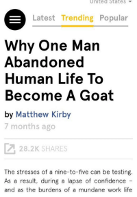 """So what are your plans after college?"": United State  Latest Trending Popular  Why One Man  Abandoned  Human Life To  Become A Goat  by Matthew Kirby  7 months ago  28.2K SHARES  The stresses of a nine-to-five can be testing  As a result, during a lapse of confidence  and as the burdens of a mundane work life ""So what are your plans after college?"""