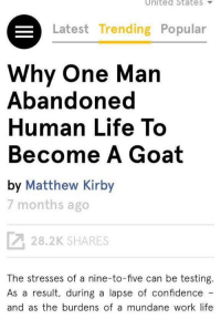 Wait a minute 🤔💀: United State S  Latest Trending Popular  Why One Man  Abandoned  Human Life To  Become A Goat  by Matthew Kirby  7 months ago  28.2K SHARES  The stresses of a nine-to-five can be testing  As a result, during a lapse of confidence  and as the burdens of a mundane work life Wait a minute 🤔💀