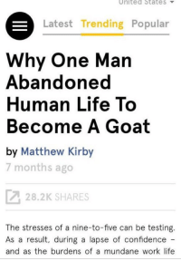 """So what are your plans after college?"": United State S  Latest Trending Popular  Why One Man  Abandoned  Human Life To  Become A Goat  by Matthew Kirby  7 months ago  28.2K SHARES  The stresses of a nine-to-five can be testing  As a result, during a lapse of confidence  and as the burdens of a mundane work life ""So what are your plans after college?"""