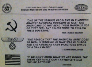 "Future, Army, and American: United States Army Logistics Evaluation AgencY  Loglstic operations and Readiness Division  ""ONE OF THE SERIOUS PROBLEMS IN PLANNING  AGAINST AMERICAN DOCTRINE IS THAT THE  AMERICANS DO NOT READ THEIR MANUALS NOR  DO THEY FEEL ANY OBLIGATIONS TO FOLLOW  THEIR DOCTRINE""  FROM A RUSSIAN DOCUMENT  ""THE REASON THAT THE AMERICAN ARMY DOES  SO WELL IN WARTIME, IS THAT WAR IS CHAoS  AND THE AMERICAN ARMY PRACTICES CHAOS  ON A DAILY BASIS.""  A GERMAN GENERAL OFFICER  ""IF WE DON'T KNOW WHAT WE ARE DOING, THE  ENEMY CERTAINLY CAN'T ANTICIPATE OUR  FUTURE ACTIONSI""  ANONYMOUS The all-American element of surprise"