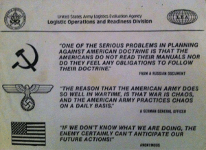 "Future, Army, and American: United States Army Logistics Evaluation AgencY  Loglstic operations and Readiness Division  ""ONE OF THE SERIOUS PROBLEMS IN PLANNING  AGAINST AMERICAN DOCTRINE IS THAT THE  AMERICANS DO NOT READ THEIR MANUALS NOR  DO THEY FEEL ANY OBLIGATIONS TO FOLLOW  THEIR DOCTRINE""  FROM A RUSSIAN DOCUMENT  ""THE REASON THAT THE AMERICAN ARMY DOES  SO WELL IN WARTIME, IS THAT WAR IS CHAOS  AND THE AMERICAN ARMY PRACTICES CHAOS  ON A DAILY BASIS.""  A GERMAN GENERAL OFFICER  IF WE DON'T KNOW WHAT WE ARE DOING, THE  ENEMY CERTAINLY CAN'T ANTICIPATE OUR  FUTURE ACTIONSI""  ANONYMOUS Doctrine is for amateurs"