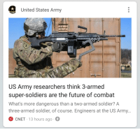 Funny, Future, and Soldiers: United States Army  S.ARM  US Army researchers think 3-armed  super-soldiers are the future of combat  What's more dangerous than a two-armed soldier? A  three-armed soldier, of course. Engineers at the US Army.  CNET 13 hours ago That's a robo-dick with a hook.