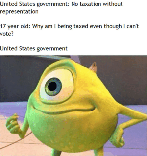 Checkmate by ZuccFaceberg MORE MEMES: United States government: No taxation without  representation  17 year old: Why am I being taxed even though I can't  vote?  United States government Checkmate by ZuccFaceberg MORE MEMES