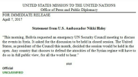 """Memes, Office, and Syria: UNITED STATES MISSION TO THE UNITED NATIONS  Office of Press and Public Diplomacy  FOR IMMEDIATE RELEASE  April 7, 2017  Statement from U.S. Ambassador Nikki Haley  """"This moming, Bolivia requested an emergency UN Security Council meeting to discuss  the events in Syria. It asked for the discussion to be held in closed session. The United  States, as president of the Council this month, decided the session would be held in the  open. Any country that chooses to defend the atrocities of the Syrian regime will have to  do so in full public view, for all the world to hear  Official  UNCLASSIFIED U.S. Ambassador to the UnitedNations NikkiHaley issued a statement on countries that decide to defend the Assad regime: """"Any country that chooses to defend the atrocities of the Syrian regime will have to do so in full public view, for all the world to hear."""""""