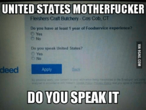 United, United States, and Yes: UNITED STATES MOTHERFUCKER  Fleishers Craft Butchery Cos Cob, CT  Do you have at least 1 year of Foodservice experier  O Yes  O No  Do you speak United States?  O Yes  No  deed  Apply  Rack  DO YOUSPEAKIT Do you speak it
