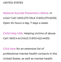 UNITED STATES  National Suicide Prevention Lifeline. In  crisis? Call 1.8OO.273 TALK (1.800.273.8255)  Open 24 hours a day, 7 days a week  Child Help USA. Helping victims of abuse  Call 1.8OO.4. A CHILD (1.800.422.4453)  Click here for an extensive list of  professional mental health contacts in the  United States, as well as mental health [EDIT: I know this is a meme page but I know some of you unironically feel suicidal so] Suicide prevention help lines and stuff in case you're truly feeling sad. I love you all. Please come talk to me if you ever feel sad or need to vent. I'm here for all of you. 💜💜 Please love yourself. Don't give up. ( the fourth pic is for Australia also, it cut out ) ⠀ ⠀ ⠀ ⠀ ⠀ ⠀ ⠀ ⠀tags bc i want attention: vaporwave diy peace weed vape memecucks autism reddit 9gag 4chan tumblr femenism offensivehumour gay furryfandom echhi hentai filthyfrank anime furry instacomedy tutorial meme blacklivesmatter alllivesmatter cringe cringy cringey dope jesus ⠀social stuff: — Personal @Eternally.Queen — Secondary @Finna.nutt ⠀ ⠀ ⠀