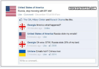 Dispropaganda.com: United States of America  DISPROPAGANDA COM  Russia, stop messing with MY shit!  E Like Comment December 13 at 04:47am  The CIA, Hillary Clinton and Barack Obama  like this.  Georgia  America what happened?  10 minutes ago Unlike  EE United States of America Russia stole my emails!  9 minutes ago Like  Georgia Oh wow. BTW, Russia stole 20% of my land  4 8 minutes ago Like 2008  Ukriane Emails huh? Crimea river.  7 minutes ago Like 2014  Write a comment Dispropaganda.com