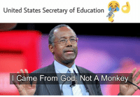 Ben Carson, a man who believes Noah's Ark actually happened, and supports creationism taught in public schools, may be the next Secretary of Education.  Edited because we don't know how old he thinks the Earth is.: United States Secretary of Education  I Came From God, Not A Monkey Ben Carson, a man who believes Noah's Ark actually happened, and supports creationism taught in public schools, may be the next Secretary of Education.  Edited because we don't know how old he thinks the Earth is.
