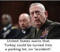 """Flavor of the week? Ottoman Turks. grillyourdickoff dicksoutforharambe mattis: United States warns that  Turkey could be turned into  a parking lot, on """"accident"""" Flavor of the week? Ottoman Turks. grillyourdickoff dicksoutforharambe mattis"""