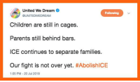 Children, Memes, and Parents: United We Dream  UNITEDWEDREAM  Following  Children are still in cages.  Parents still behind bars.  ICE continues to separate families.  Our fight is not over yet. #AbolishICE  1:05 PM-20 Jul 2018 This.