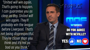 "Thoughts ?: ""United will win again.  That's going to happen.  can guarantee you as  clear as day, United will  win again. Theyll  probably win the league  before Liverpool. That's  not being disprespectful.  They're closer than you  think and it's not as  NFA  Sky SPORTS  DO YOU AGREE  WITH NEVILLE?  YES( NO  bad as you think."" Thoughts ?"