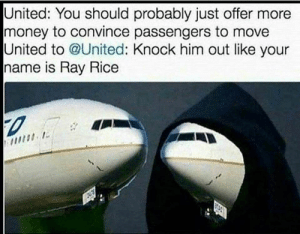 Memes, Money, and Ray Rice: United: You should probably just offer more  money to convince passengers to move  United to @United: Knock him out like your  name is Ray Rice Just when I was getting sick of United memes