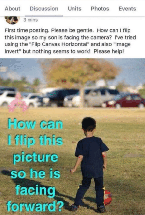 """It really doesn't work that way: Units  About  Discussion  Photos  Events  3 mins  First time posting. Please be gentle. How can I flip  this image so my son is facing the camera? I've tried  using the """"Flip Canvas Horizontal"""" and also """"Image  Invert"""" but nothing seems to work! Please help!  How can  I flip this  picture  so he is  facing  forward? It really doesn't work that way"""