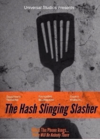 hash slinging slasher: Universal Studios Presents  Squid warti  Eugene  Sasarepants  Krabs in  Tontacles  The Hash Slinging slasher  The Phone Rings...  Will Be Nobody There