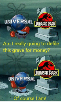 Jurassic World, Money, and World: UNIVERSALJURASSC PARK  Am I really going to defile  this grave for money?  JURASIK DARK  UNIVERSAL  Of course l am! Jurassic World