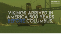 Researchers have found conclusive evidence that ancient Vikings arrived in America 500 years before Columbus, effectively rewriting our history books...: UNIVERSE  EXPLORERS  VIKINGS ARRIVED IN  AMERICA 500 YEARS  BEFORE COLUMBUS. Researchers have found conclusive evidence that ancient Vikings arrived in America 500 years before Columbus, effectively rewriting our history books...