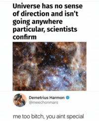 Bitch, Humans of Tumblr, and Universe: Universe has no sense  of direction and isn't  going anywhere  particular, scientists  confrm  Demetrius Harmon  @meechonmars  me too bitch, you aint special