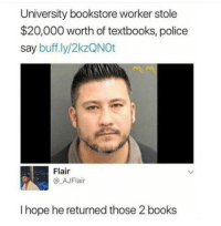 Books, Police, and Hope: University bookstore worker stole  $20,000 worth of textbooks, police  say buff.ly/2kzQNOt  Flair  @_AJFlair  I hope he returned those 2 books