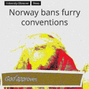 News, Norway, and Furry: University Observer  News  Norway bans furry  conventions  Nt.  Godapproves EU danker than U.S. despite article 13